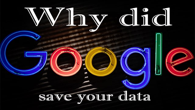 Why did Google save your data? Your data will no longer be saved.