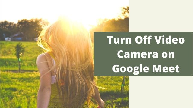 How to Turn Off Your Video Camera on Google Meet?